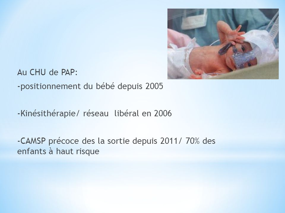 Au CHU de PAP: -positionnement du bébé depuis 2005 -Kinésithérapie/ réseau libéral en 2006 -CAMSP précoce des la sortie depuis 2011/ 70% des enfants à haut risque