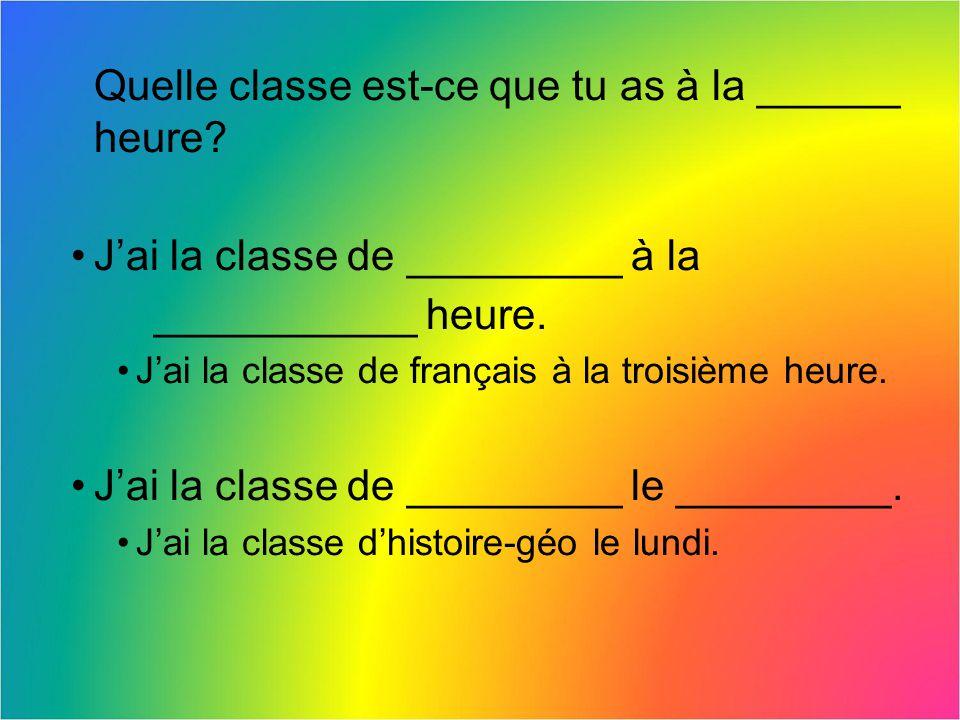 Quelle classe est-ce que tu as à la ______ heure