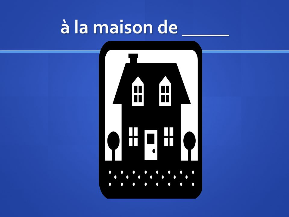 à la maison de _____