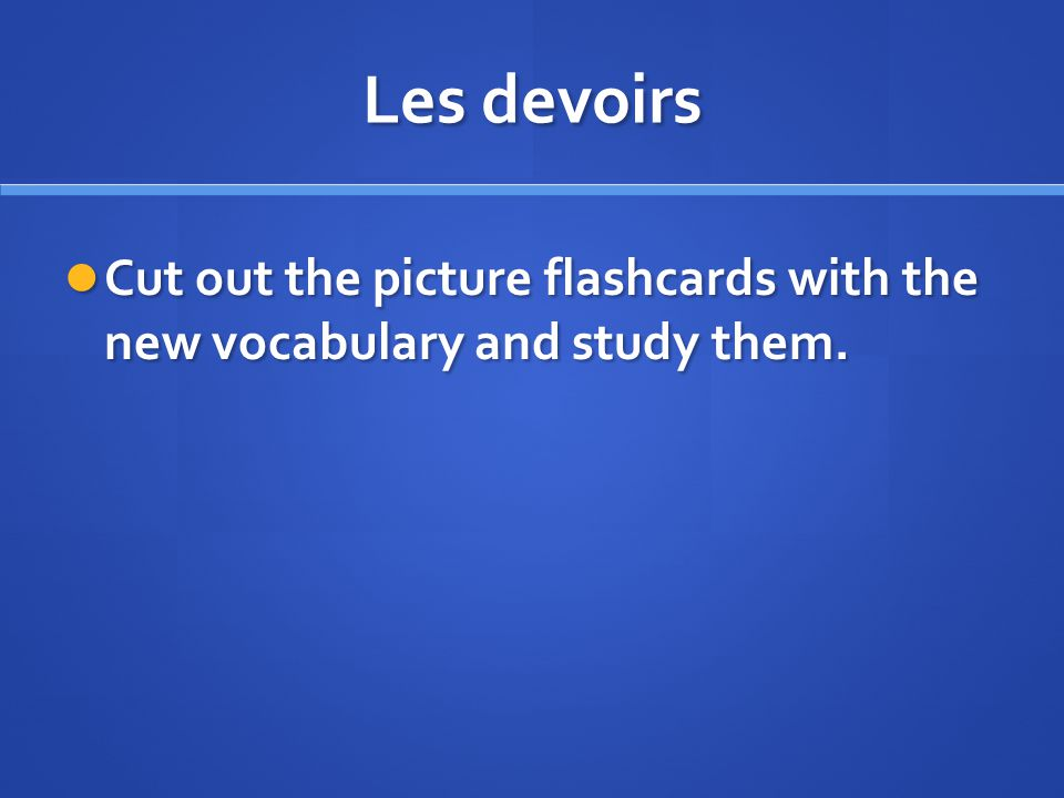 Les devoirs Cut out the picture flashcards with the new vocabulary and study them.