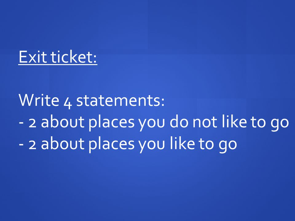 Exit ticket: Write 4 statements: - 2 about places you do not like to go.