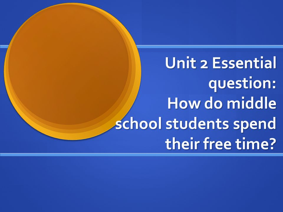Unit 2 Essential question: How do middle school students spend their free time