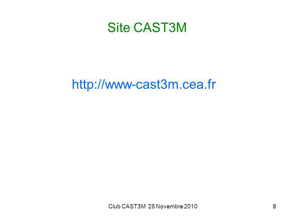 Site CAST3M http://www-cast3m.cea.fr Club CAST3M 25 Novembre 2010