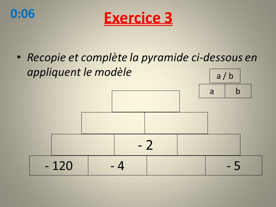 Exercice 3 0:06. Recopie et complète la pyramide ci-dessous en appliquent le modèle. a / b. a. b.