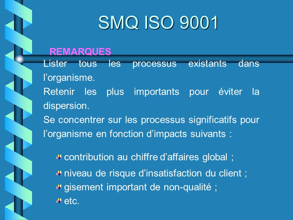 SMQ ISO 9001 REMARQUES. Lister tous les processus existants dans l'organisme. Retenir les plus importants pour éviter la dispersion.