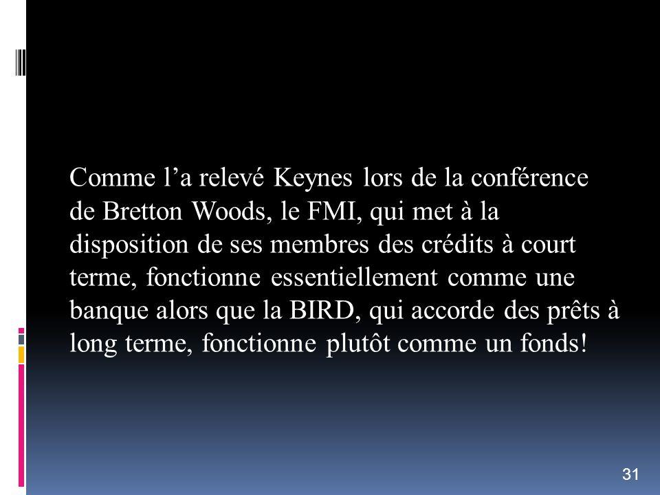 Comme l'a relevé Keynes lors de la conférence de Bretton Woods, le FMI, qui met à la disposition de ses membres des crédits à court terme, fonctionne essentiellement comme une banque alors que la BIRD, qui accorde des prêts à long terme, fonctionne plutôt comme un fonds!
