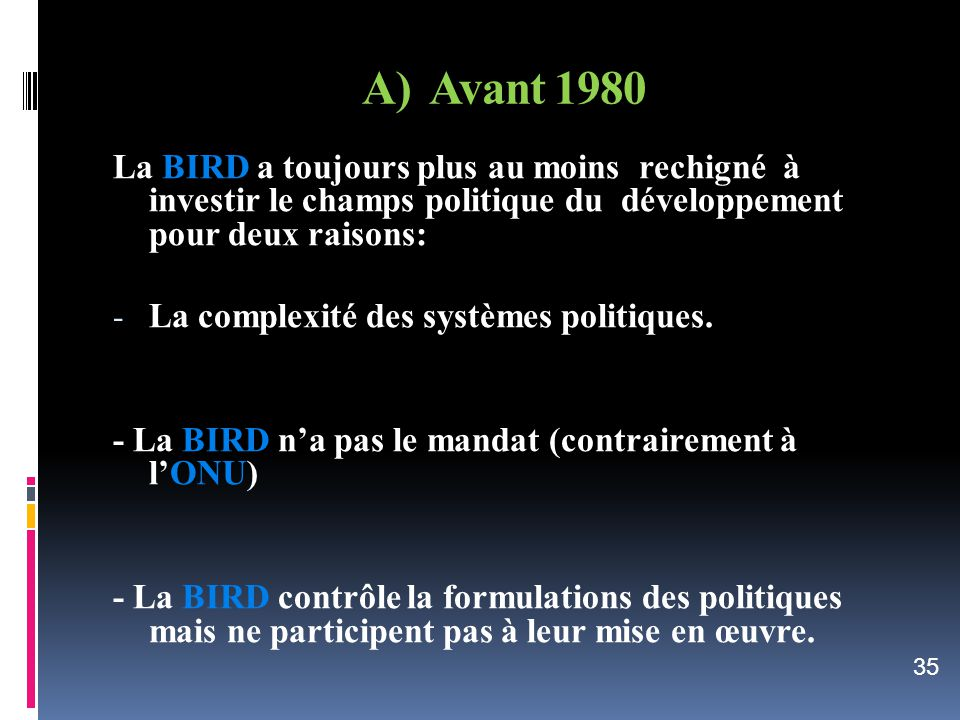 A) Avant 1980 La BIRD a toujours plus au moins rechigné à investir le champs politique du développement pour deux raisons:
