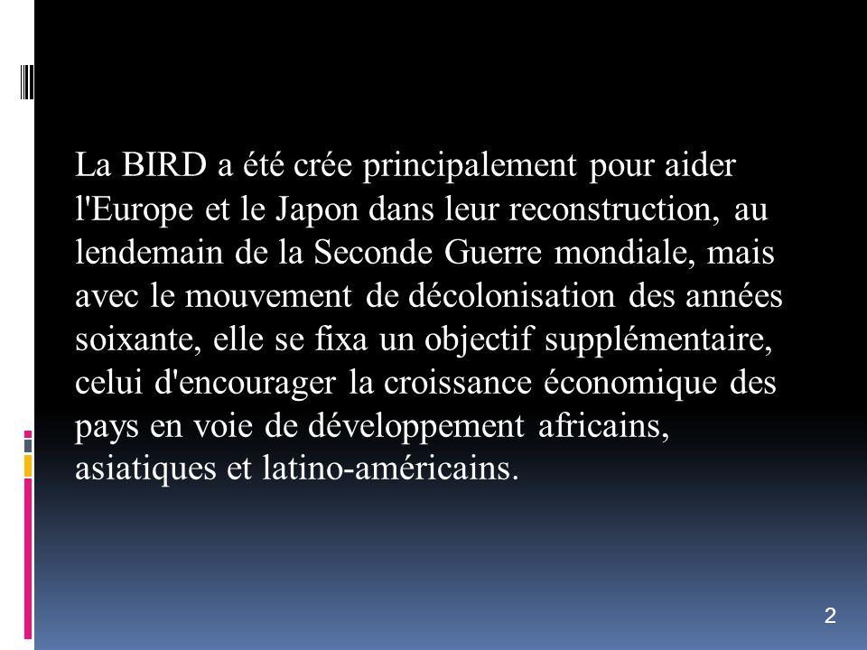 La BIRD a été crée principalement pour aider l Europe et le Japon dans leur reconstruction, au lendemain de la Seconde Guerre mondiale, mais avec le mouvement de décolonisation des années soixante, elle se fixa un objectif supplémentaire, celui d encourager la croissance économique des pays en voie de développement africains, asiatiques et latino-américains.