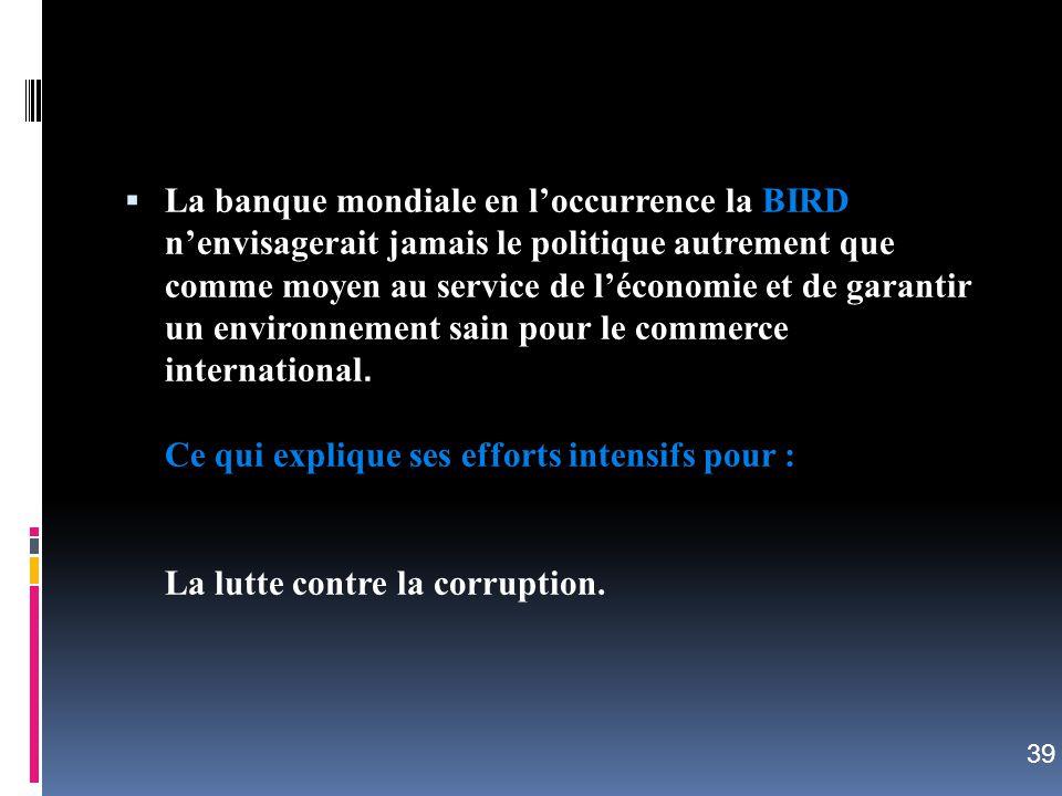 La banque mondiale en l'occurrence la BIRD n'envisagerait jamais le politique autrement que comme moyen au service de l'économie et de garantir un environnement sain pour le commerce international. Ce qui explique ses efforts intensifs pour : La lutte contre la corruption.