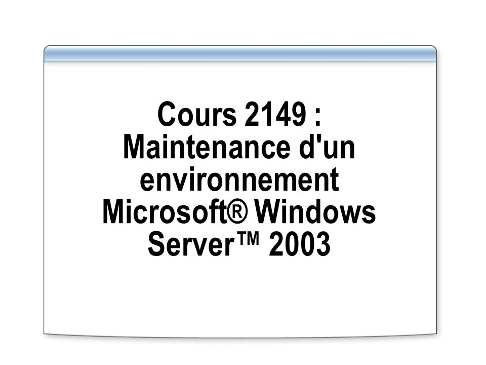 Cours 2149 : Maintenance d un environnement Microsoft® Windows Server™ 2003