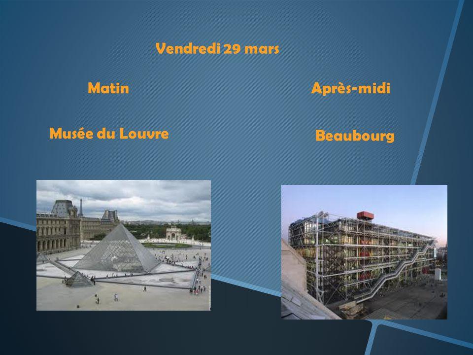 Vendredi 29 mars Matin Après-midi Musée du Louvre Beaubourg