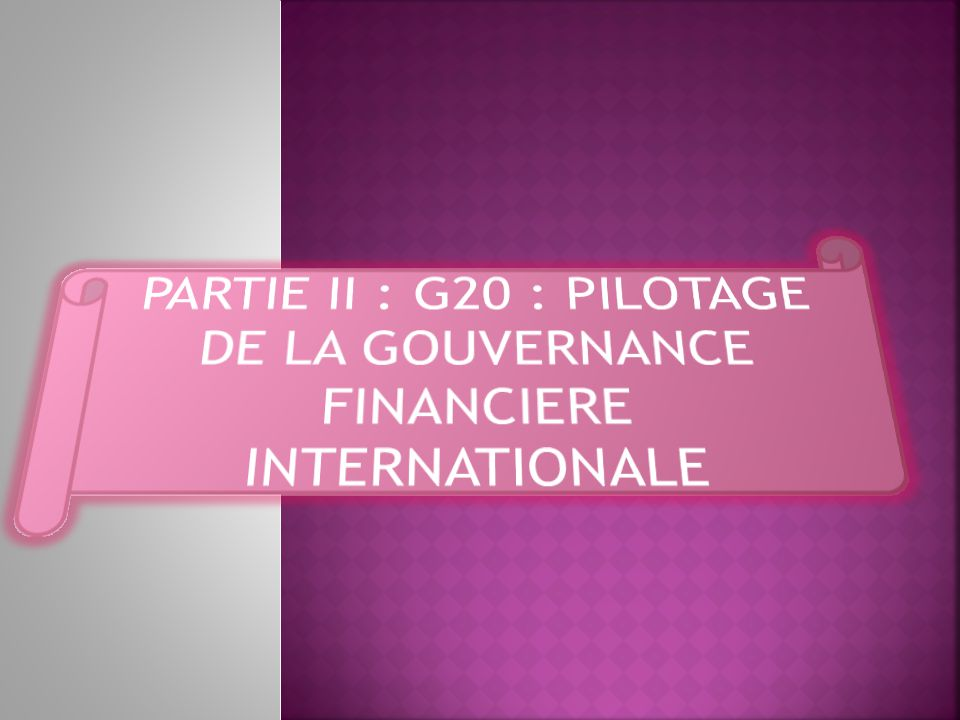 PARTIE II : G20 : PILOTAGE DE LA GOUVERNANCE FINANCIERE INTERNATIONALE
