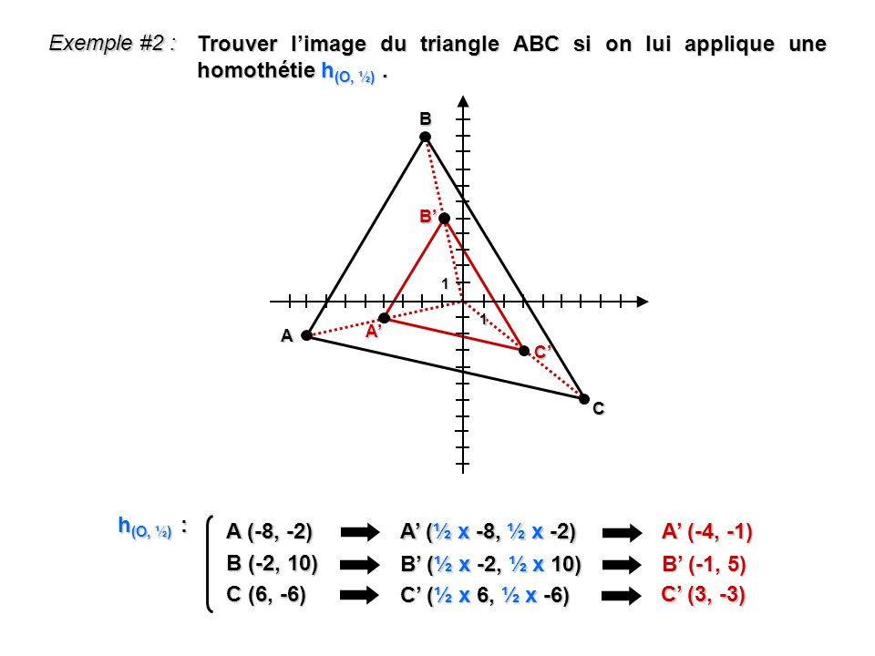 Exemple #2 : Trouver l'image du triangle ABC si on lui applique une homothétie h(O, ½) . 1. B. B'