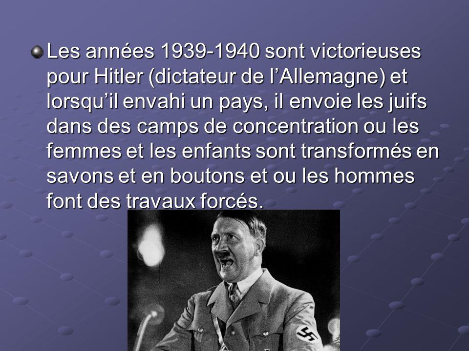 Les années 1939-1940 sont victorieuses pour Hitler (dictateur de l'Allemagne) et lorsqu'il envahi un pays, il envoie les juifs dans des camps de concentration ou les femmes et les enfants sont transformés en savons et en boutons et ou les hommes font des travaux forcés.