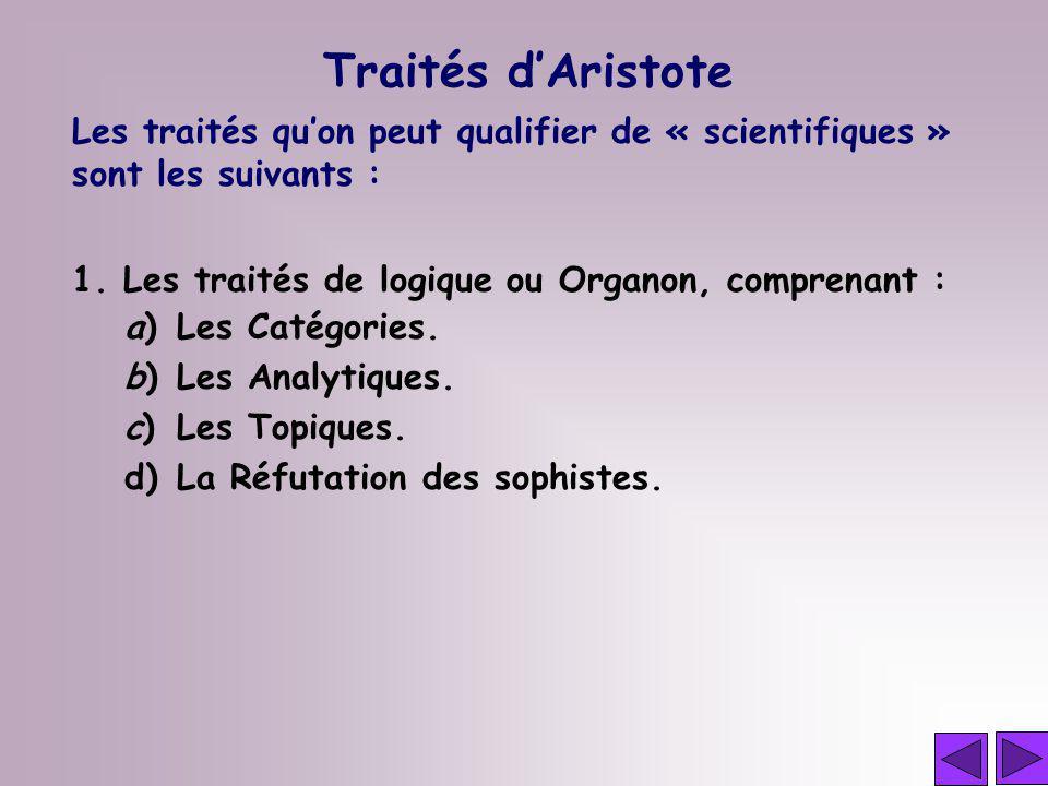 Traités d'Aristote Les traités qu'on peut qualifier de « scientifiques » sont les suivants : 1. Les traités de logique ou Organon, comprenant :