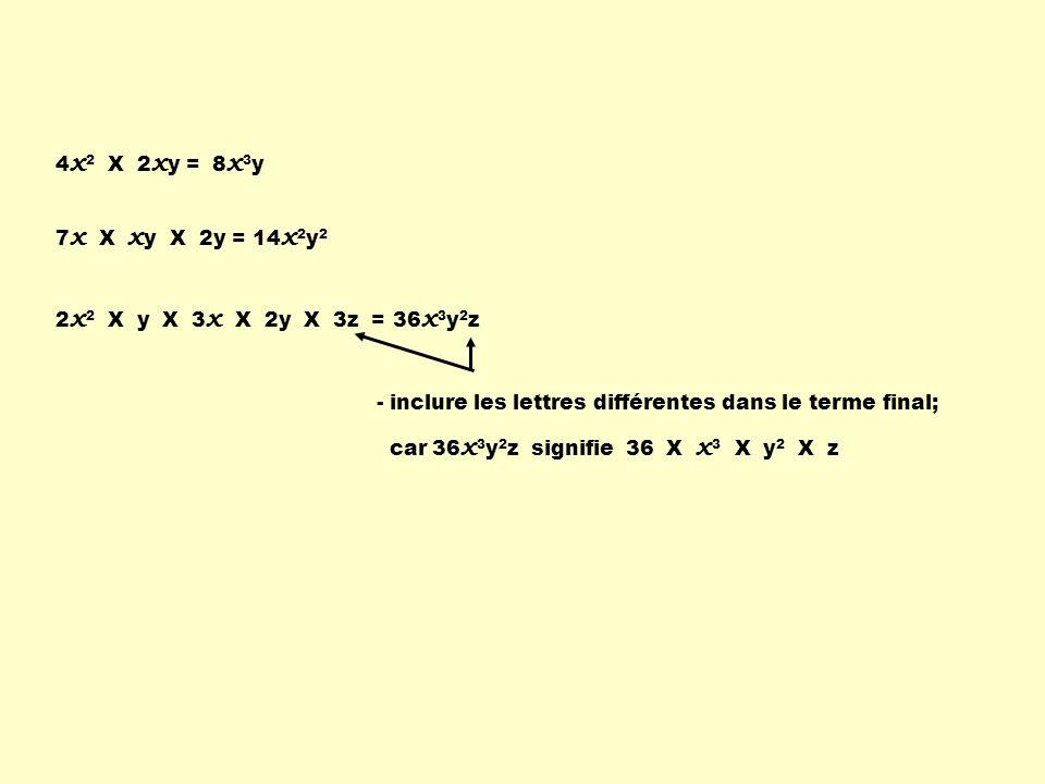 4x2 X 2xy = 8x3y. 7x X xy X 2y = 14x2y2. 2x2 X y X 3x X 2y X 3z = 36x3y2z. - inclure les lettres différentes dans le terme final;