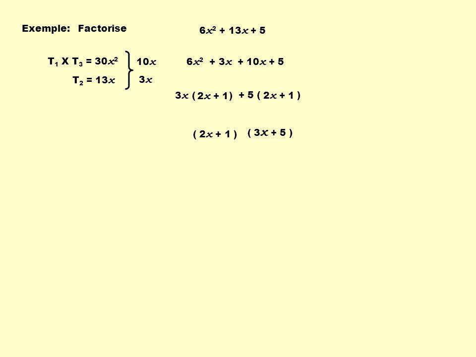 Exemple: Factorise. 6x2 + 13x + 5. T1 X T3 = 30x2. T2 = 13x. 10x. 3x. 6x2 + 3x + 10x + 5. 3x ( )