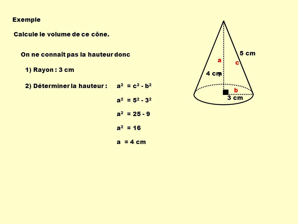 Exemple 3 cm. 5 cm. Calcule le volume de ce cône. On ne connaît pas la hauteur donc. a. b. c.