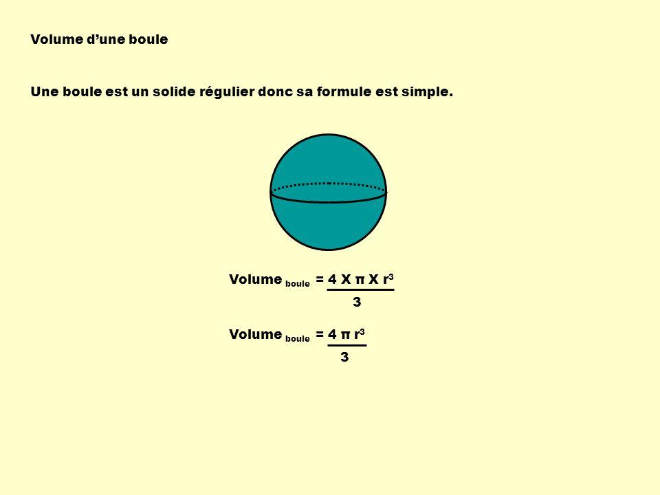 Volume d'une boule Une boule est un solide régulier donc sa formule est simple. Volume boule = 4 X π X r3.