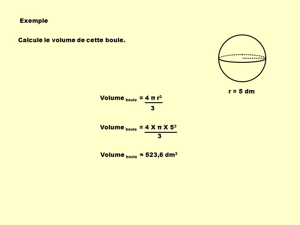 Exemple Calcule le volume de cette boule. r = 5 dm. Volume boule = 4 π r3. 3. Volume boule = 4 X π X 53.
