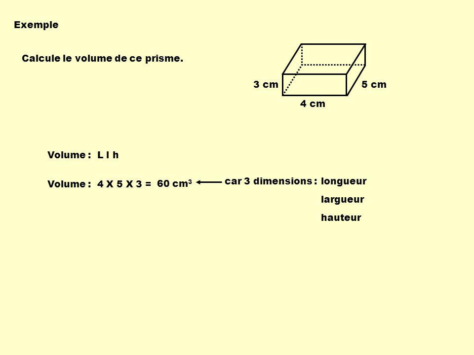 Exemple Calcule le volume de ce prisme. 3 cm. 5 cm. 4 cm. Volume : L l h. 60 cm3. car 3 dimensions :