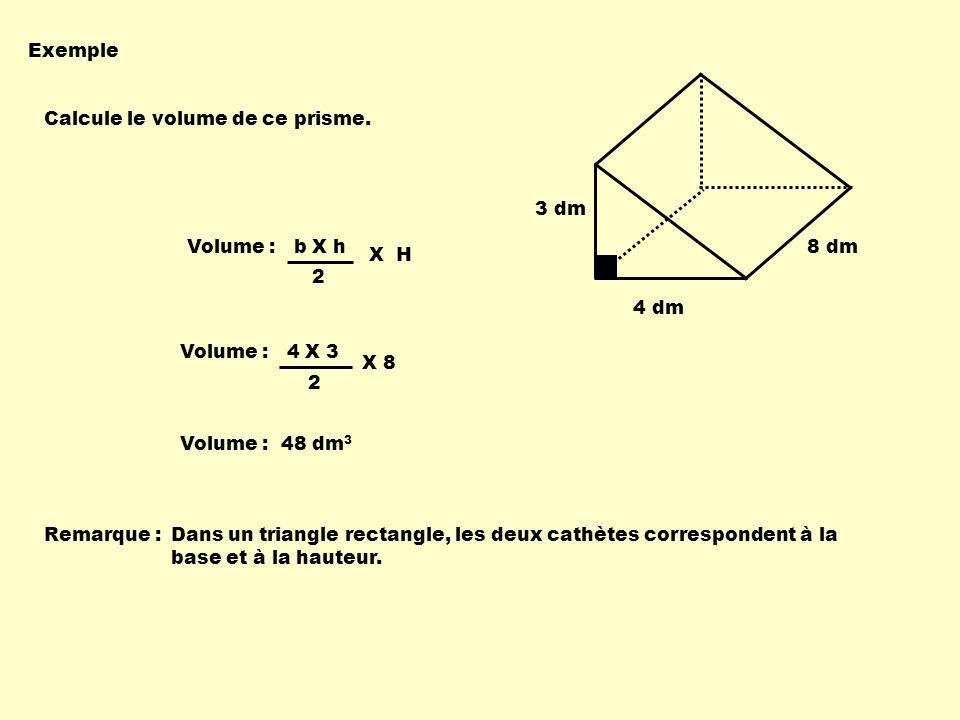Exemple 3 dm. 4 dm. 8 dm. Calcule le volume de ce prisme. Volume : b X h. 2. X H. Volume : 4 X 3.