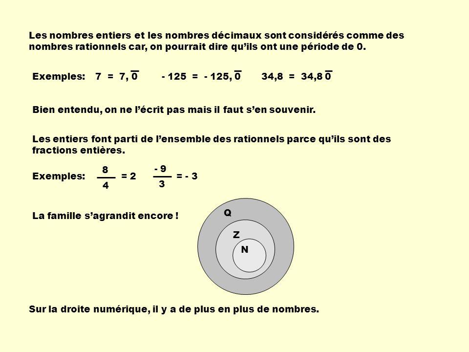 Les nombres entiers et les nombres décimaux sont considérés comme des nombres rationnels car, on pourrait dire qu'ils ont une période de 0.