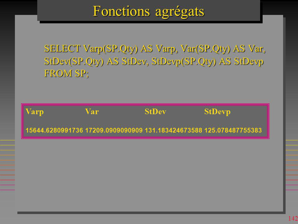 Fonctions agrégats SELECT Varp(SP.Qty) AS Varp, Var(SP.Qty) AS Var, StDev(SP.Qty) AS StDev, StDevp(SP.Qty) AS StDevp FROM SP;