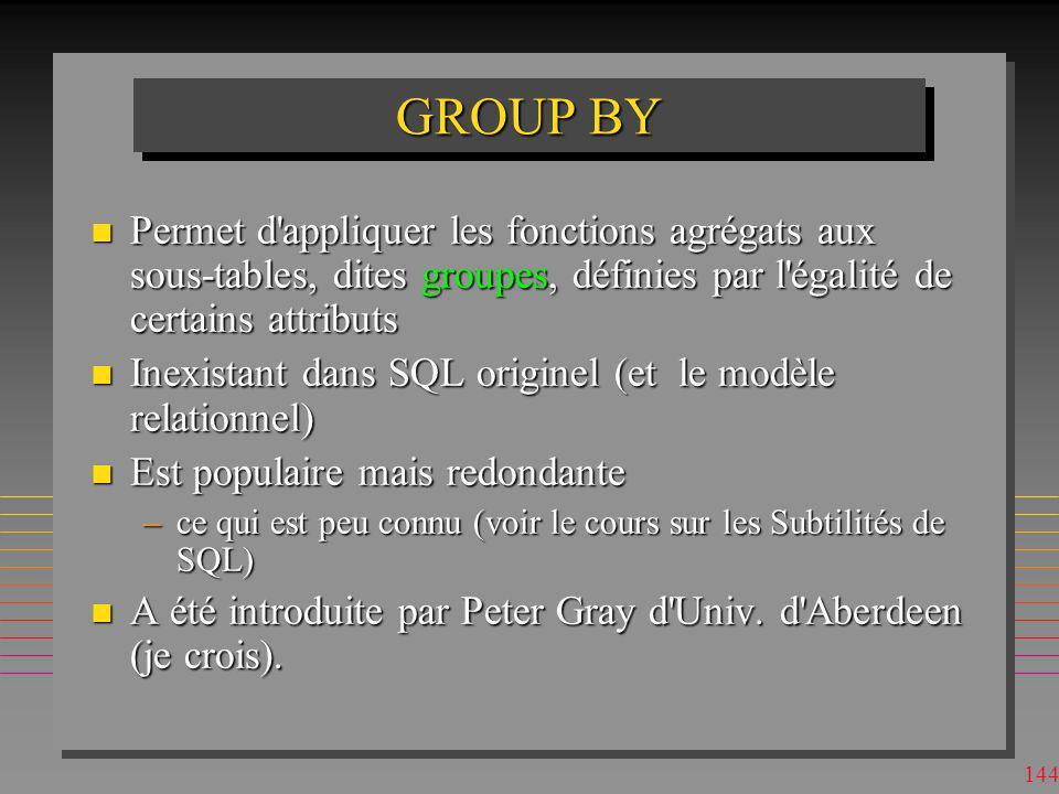 GROUP BY Permet d appliquer les fonctions agrégats aux sous-tables, dites groupes, définies par l égalité de certains attributs.