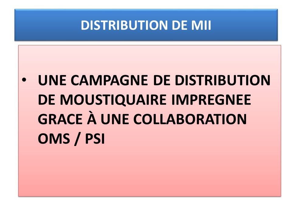 DISTRIBUTION DE MII UNE CAMPAGNE DE DISTRIBUTION DE MOUSTIQUAIRE IMPREGNEE GRACE À UNE COLLABORATION OMS / PSI.