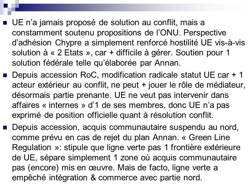 UE n'a jamais proposé de solution au conflit, mais a constamment soutenu propositions de l'ONU. Perspective d'adhésion Chypre a simplement renforcé hostilité UE vis-à-vis solution à « 2 Etats », car + difficile à gérer. Soutien pour 1 solution fédérale telle qu'élaborée par Annan.