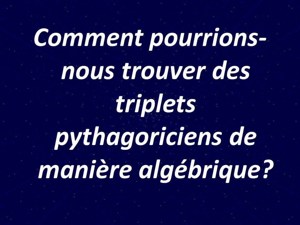 Comment pourrions-nous trouver des triplets pythagoriciens de manière algébrique