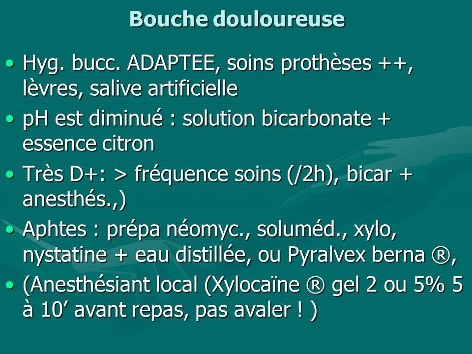 Bouche douloureuse Hyg. bucc. ADAPTEE, soins prothèses ++, lèvres, salive artificielle. pH est diminué : solution bicarbonate + essence citron.