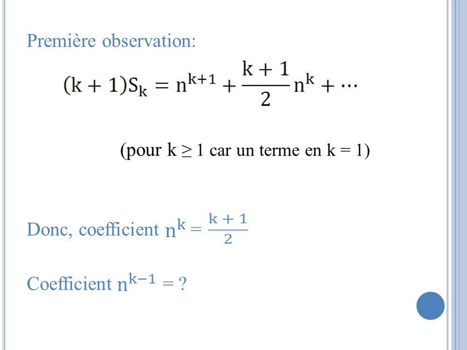 Première observation: (pour k ≥ 1 car un terme en k = 1) Donc, coefficient = Coefficient =