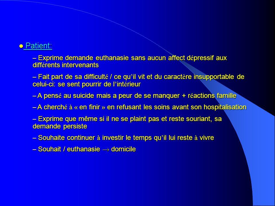 Patient: Exprime demande euthanasie sans aucun affect dépressif aux différents intervenants.