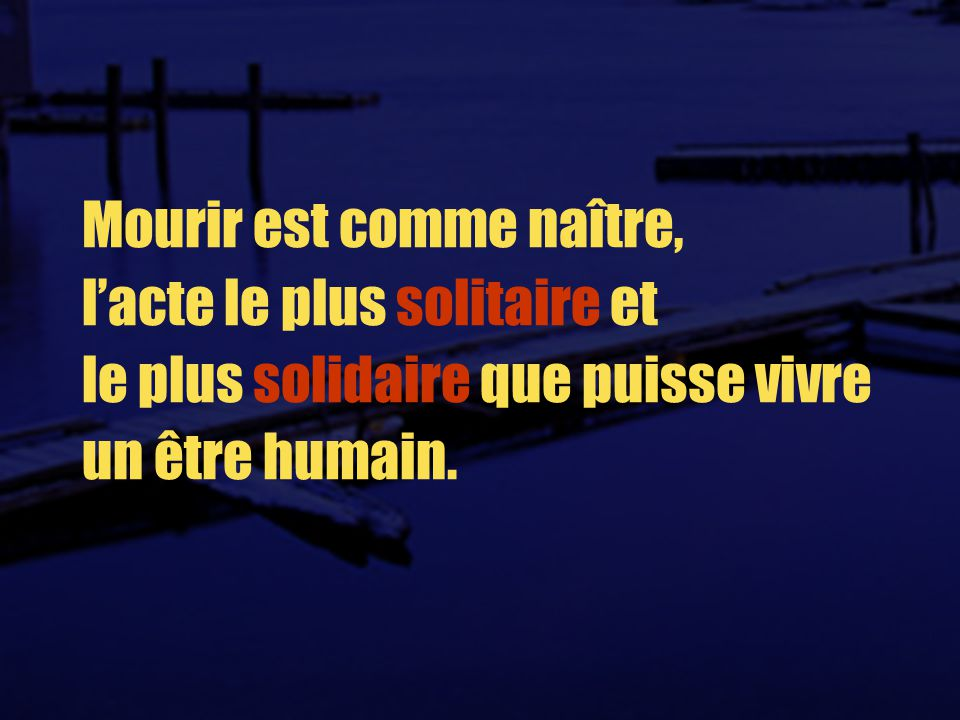 Mourir est comme naître, l'acte le plus solitaire et le plus solidaire que puisse vivre un être humain.