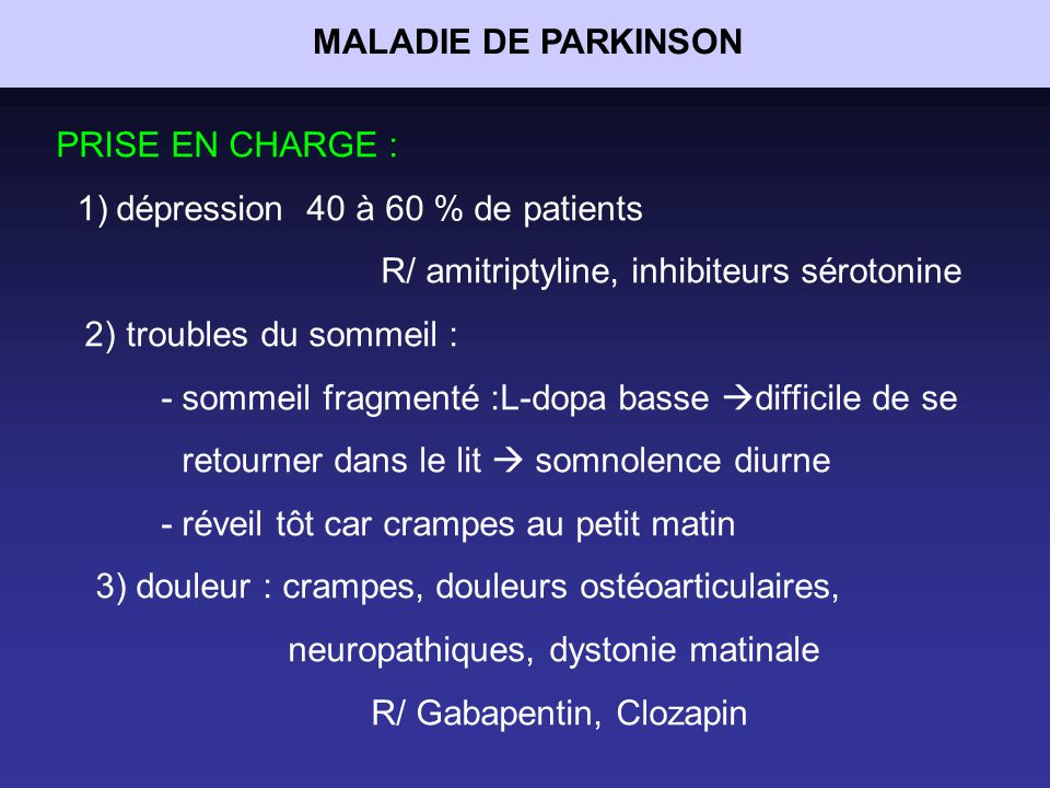 MALADIE DE PARKINSON PRISE EN CHARGE : dépression 40 à 60 % de patients. R/ amitriptyline, inhibiteurs sérotonine.