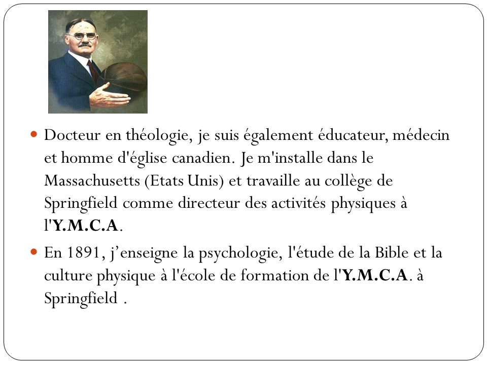 Docteur en théologie, je suis également éducateur, médecin et homme d église canadien. Je m installe dans le Massachusetts (Etats Unis) et travaille au collège de Springfield comme directeur des activités physiques à l Y.M.C.A.