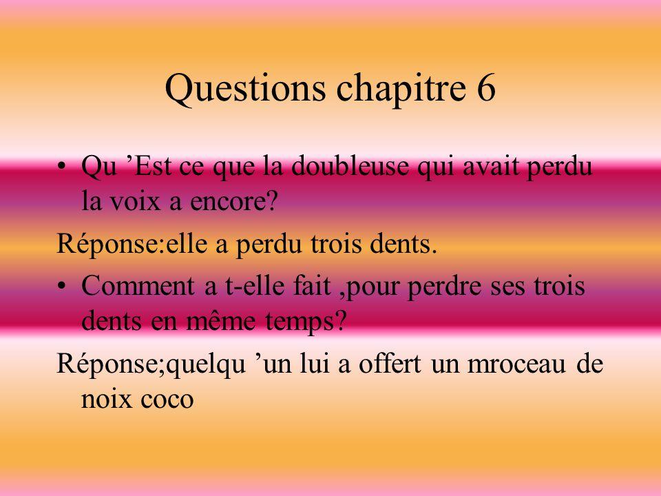 Questions chapitre 6 Qu 'Est ce que la doubleuse qui avait perdu la voix a encore Réponse:elle a perdu trois dents.