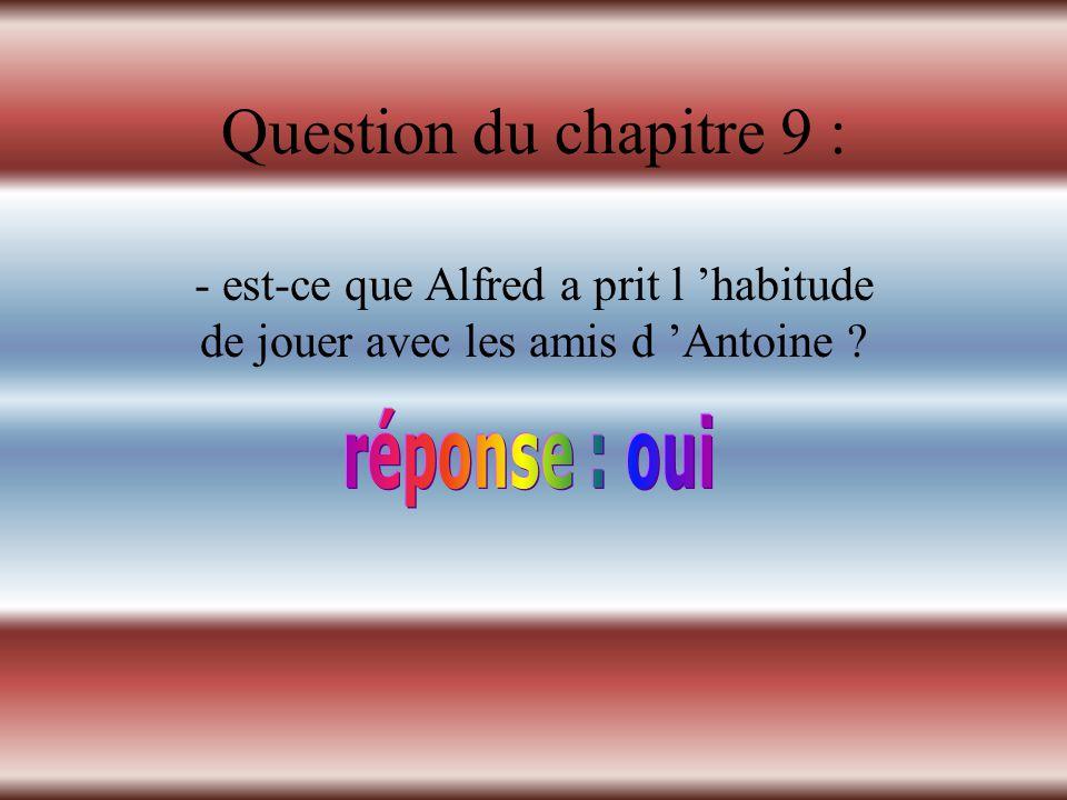 Question du chapitre 9 : - est-ce que Alfred a prit l 'habitude de jouer avec les amis d 'Antoine