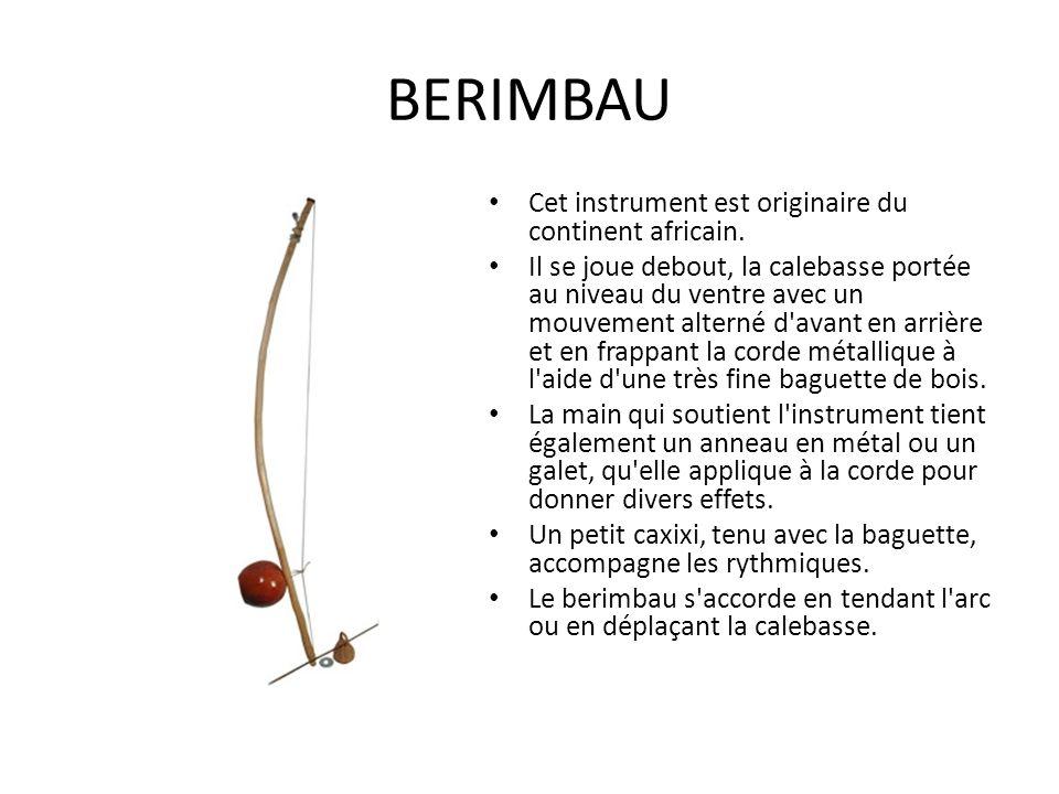 BERIMBAU Cet instrument est originaire du continent africain.
