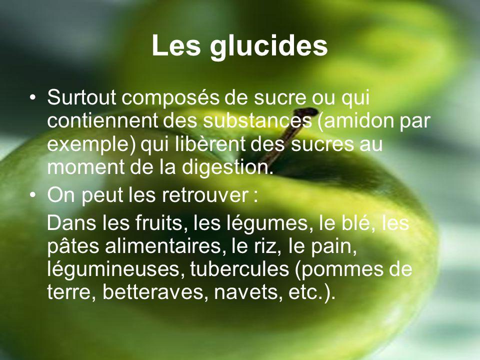 Les glucides Surtout composés de sucre ou qui contiennent des substances (amidon par exemple) qui libèrent des sucres au moment de la digestion.