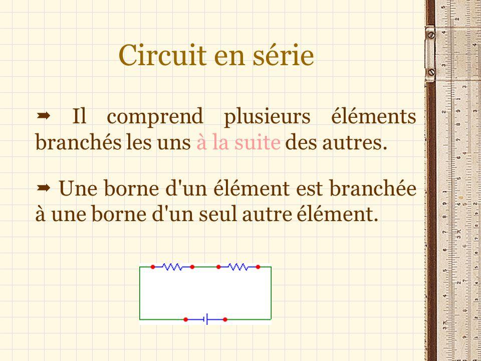 Circuit en série  Il comprend plusieurs éléments branchés les uns à la suite des autres.