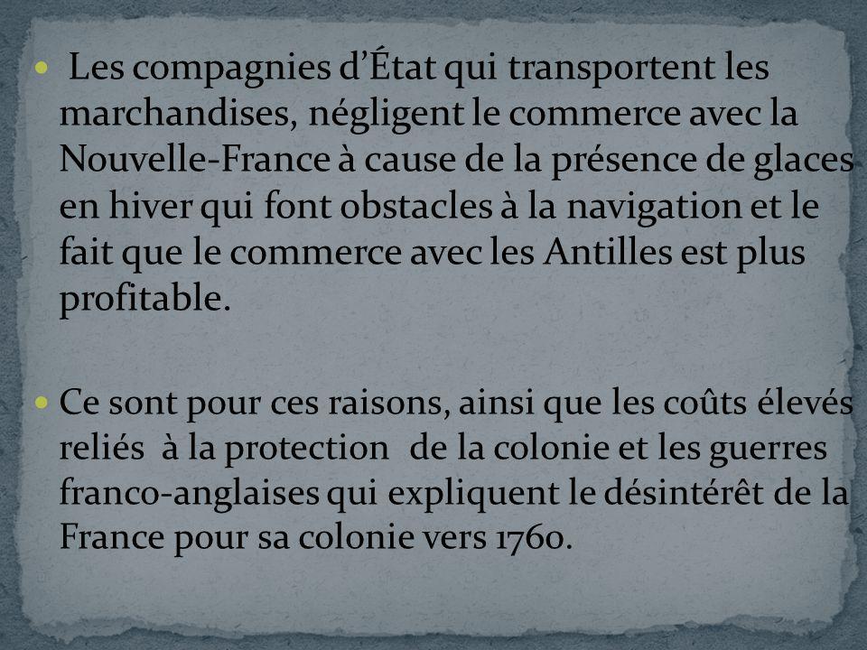 Les compagnies d'État qui transportent les marchandises, négligent le commerce avec la Nouvelle-France à cause de la présence de glaces en hiver qui font obstacles à la navigation et le fait que le commerce avec les Antilles est plus profitable.