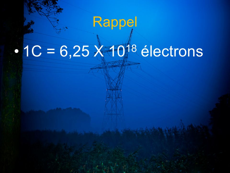 Rappel 1C = 6,25 X 1018 électrons