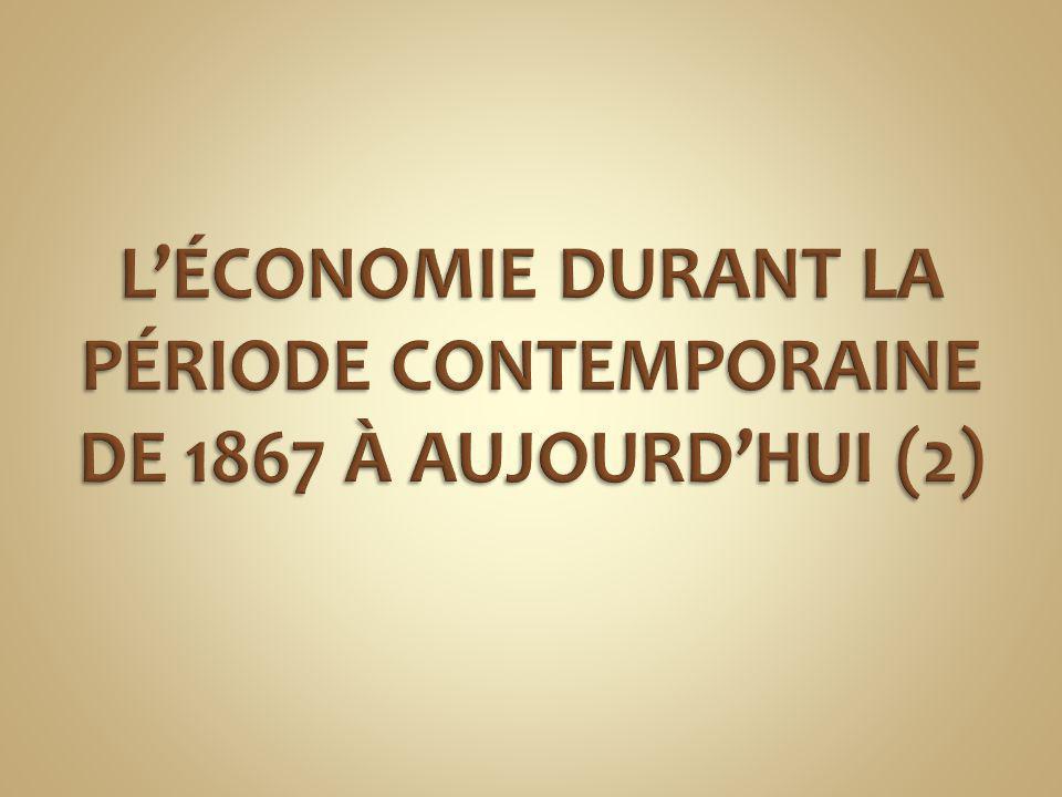 L'ÉCONOMIE DURANT LA PÉRIODE CONTEMPORAINE DE 1867 À AUJOURD'HUI (2)