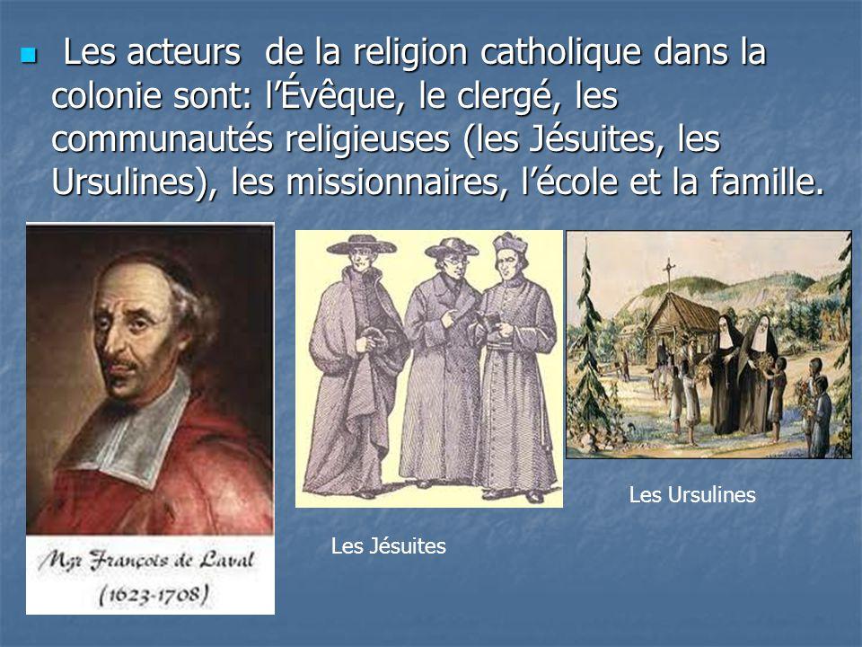 Les acteurs de la religion catholique dans la colonie sont: l'Évêque, le clergé, les communautés religieuses (les Jésuites, les Ursulines), les missionnaires, l'école et la famille.