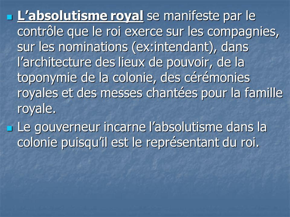 L'absolutisme royal se manifeste par le contrôle que le roi exerce sur les compagnies, sur les nominations (ex:intendant), dans l'architecture des lieux de pouvoir, de la toponymie de la colonie, des cérémonies royales et des messes chantées pour la famille royale.