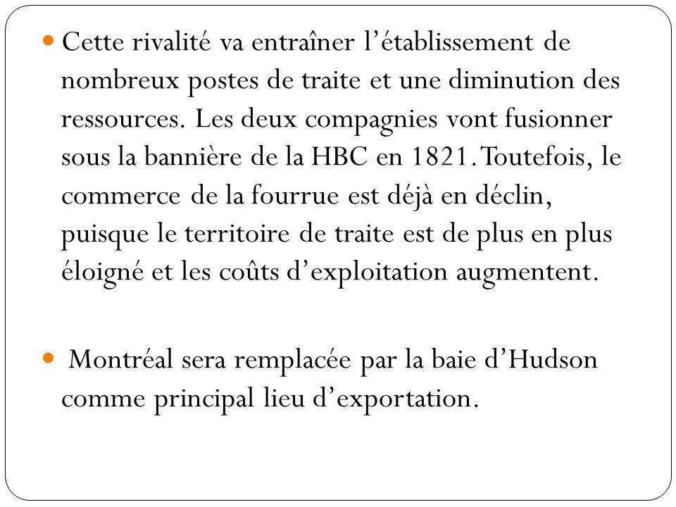Cette rivalité va entraîner l'établissement de nombreux postes de traite et une diminution des ressources. Les deux compagnies vont fusionner sous la bannière de la HBC en 1821. Toutefois, le commerce de la fourrue est déjà en déclin, puisque le territoire de traite est de plus en plus éloigné et les coûts d'exploitation augmentent.