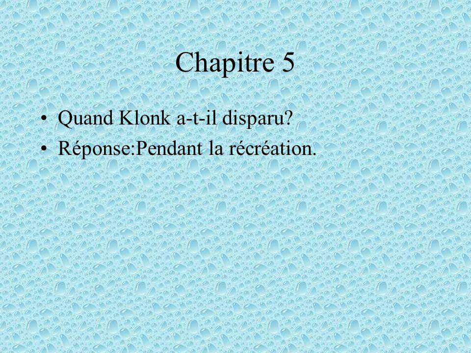 Chapitre 5 Quand Klonk a-t-il disparu Réponse:Pendant la récréation.